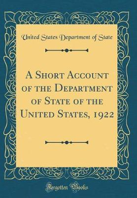 A Short Account of the Department of State of the United States, 1922 (Classic Reprint)