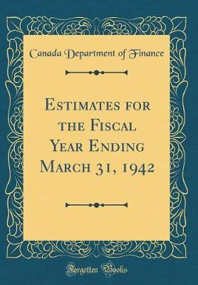 Estimates for the Fiscal Year Ending March 31, 1942 (Classic Reprint)