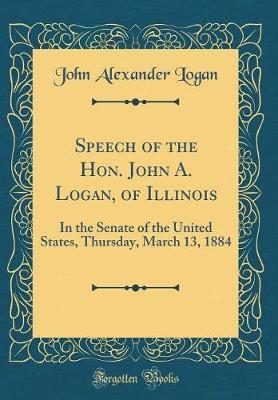 Speech of the Hon. John A. Logan, of Illinois  In the Senate of the United States, Thursday, March 13, 1884 (Classic Reprint)