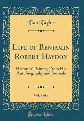Life of Benjamin Robert Haydon, Vol. 2 of 2  Historical Painter, from His Autobiography and Journals (Classic Reprint)