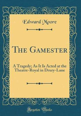 The Gamester  A Tragedy; As It Is Acted at the Theatre-Royal in Drury-Lane (Classic Reprint)