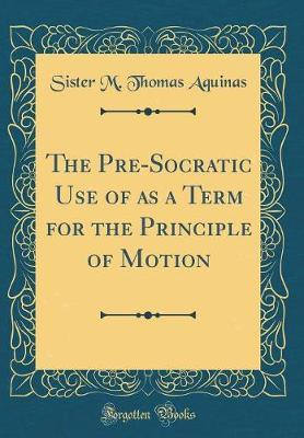 The Pre-Socratic Use of as a Term for the Principle of Motion (Classic Reprint)