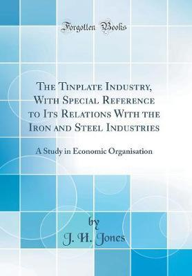The Tinplate Industry, with Special Reference to Its Relations with the Iron and Steel Industries  A Study in Economic Organisation (Classic Reprint)