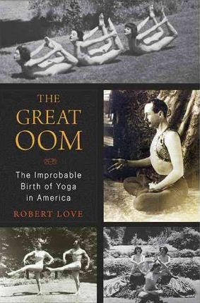 The Great Oom : The Improbable Birth of Yoga in America