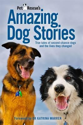Petrescue's Amazing Dog Stories: True Tales Of Second-ChanceDogs And The Lives They Changed