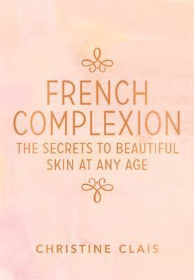 French Complexion : The Secrets to Beautiful Skin at any Age