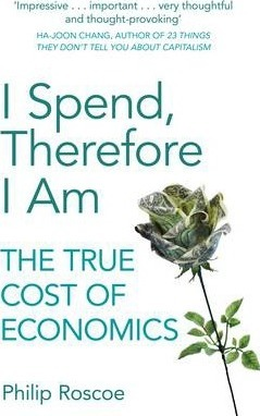 I Spend, Therefore I am  The True Cost of Economics