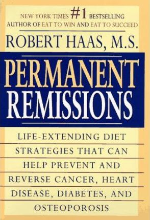 Permanent Remissions : Life-Extending Diet Strategies Thatcan Help Prevent and Reverse Cancer, Heart Disease, Diabetes, and Osteoporosis