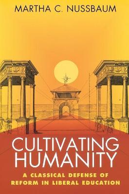Cultivating Humanity : A Classical Defense of Reform in Liberal Education