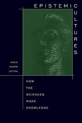 Epistemic Cultures  How the Sciences Make Knowledge