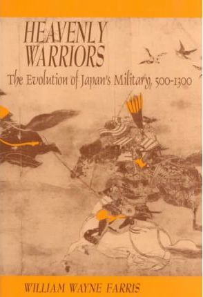 Heavenly Warriors  Evolution of Japan's Military, 500-1300