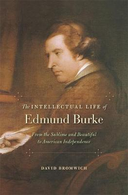 The Intellectual Life of Edmund Burke : From the Sublime and Beautiful to American Independence