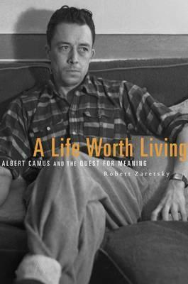 A Life Worth Living : Albert Camus and the Quest for Meaning