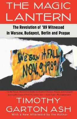 The Magic Lantern  The Revolution of '89 Witnessed in Warsaw, Budapest, Berlin, and Prague