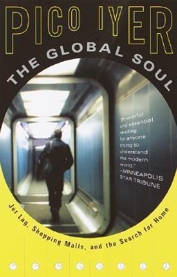 The Global Soul : Jet Lag, Shopping Malls, and the Search for Home