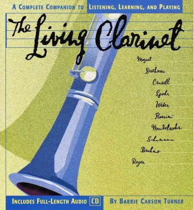 The Living Clarinet  A Complete Guide to Listening, Learning, and Playing