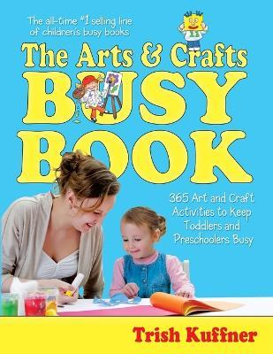 The Arts & Crafts Busy Book  365 Art and Craft Activities to Keep Toddlers and Preschoolers Busy
