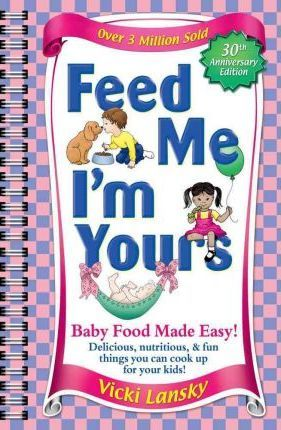Feed Me I'm Yours : Baby Food Made Easy