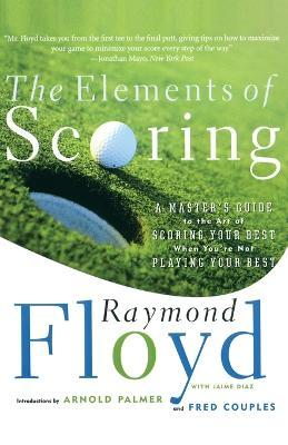 The Elements of Scoring : A Master's Guide to the Art of Scoring Your Best When You're Not Playing Your Best