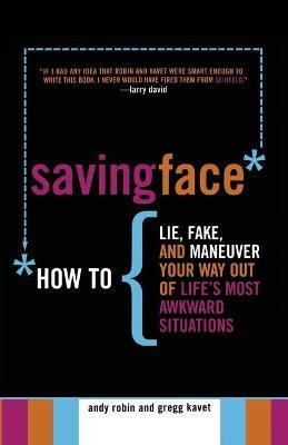 Saving Face : How to Lie, Fake, and Maneuver Your Way Out of Life's Most Awkward Situations