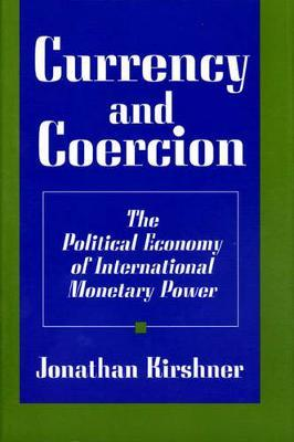Currency and Coercion  The Political Economy of International Monetary Power