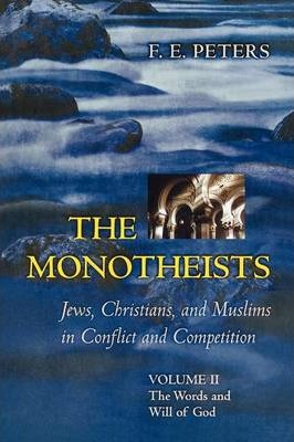 The The Monotheists: Jews, Christians, and Muslims in Conflict and Competition,: The Monotheists: Jews, Christians, and Muslims in Conflict and Competition, Volume II The Words and Will of God Volume II