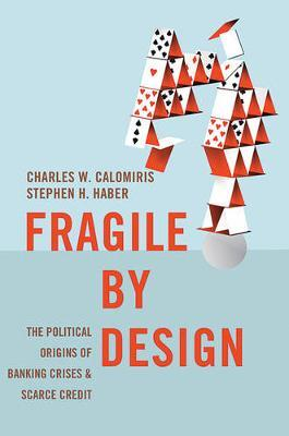 Fragile by Design : The Political Origins of Banking Crises and Scarce Credit