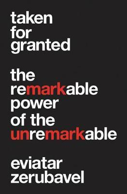 Taken for Granted  The Remarkable Power of the Unremarkable