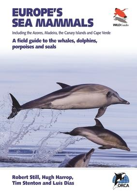 Europe's Sea Mammals Including the Azores, Madeira, the Canary Islands and Cape Verde : A field guide to the whales, dolphins, porpoises and seals
