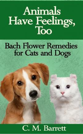 Animals Have Feelings, Too : Bach Flower Remedies for Cats and Dogs