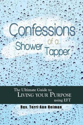 Confessions of a Shower Tapper: The Ultimate Guide to Living Your Purpose with Eft