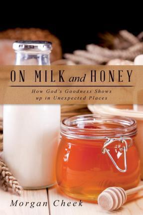 On Milk and Honey : How God's Goodness Shows Up in Unexpected Places