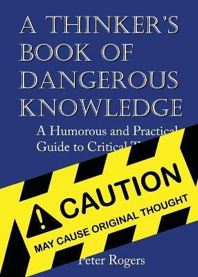 A Thinker's Book of Dangerous Knowledge  A Humorous and Practical Guide to Critical Thinking