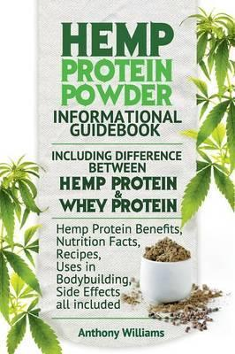 Hemp Protein Powder Informational Guidebook Including Difference Between Hemp Protein and Whey Protein Hemp Powder Benefits, Nutrition Facts, Recipes, Uses in Bodybuilding, Side Effects all included