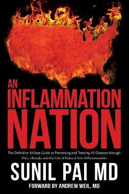 An Inflammation Nation  The Definitive 10-Step Guide to Preventing and Treating All Diseases Through Diet, Lifestyle, and the Use of Natural Anti-Inflammatories
