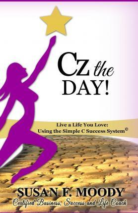 Cz the Day!  Live a Life You Love Using the Simple C Success System