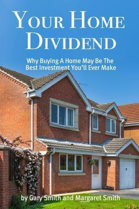 Your Home Dividend: Why Buying a Home May Be the Best Investment You'll Ever Make