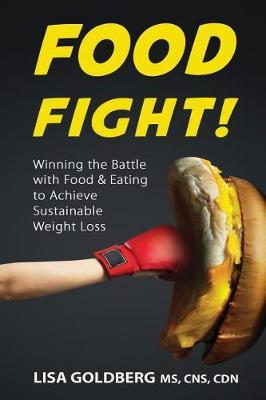 Food Fight : Winning the Battle with Food and Eating to Achieve Sustainable Weight Loss – Lisa Goldberg