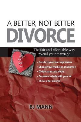 A Better, Not Bitter Divorce  The Fair and Affordable Way to End Your Marriage
