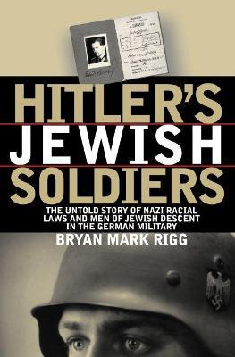 Hitler's Jewish Soldiers : The Untold Story of Nazi Racial Laws and Men of Jewish Descent in the German Military
