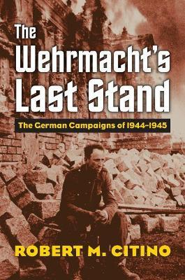 The Wehrmacht's Last Stand : The German Campaigns of 1944-1945