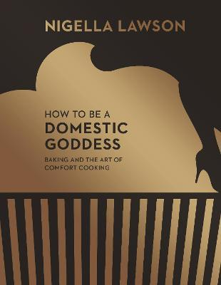 How To Be A Domestic Goddess  Baking and the Art of Comfort Cooking (Nigella Collection)