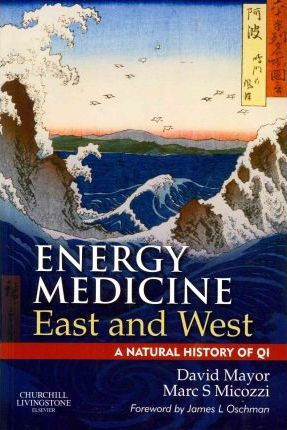 Energy Medicine East and West : A Natural History of QI – David F Mayor