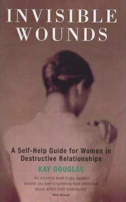 Invisible Wounds  Self-help Guide for Women in Destructive Relationships