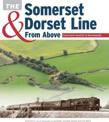 The Somerset & Dorset Line from Above: Evercreech Junction to Bournemouth