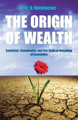 The Origin Of Wealth : Evolution, Complexity, and the Radical Remaking of Economics