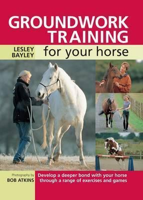 Groundwork Training for Your Horse : Develop a Deeper Bond with Your Horse Through a Range of Exercises and Games