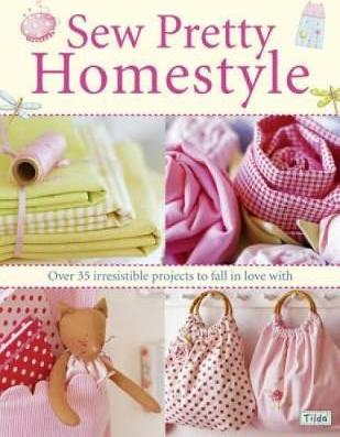 Sew Pretty Homestyle : Over 35 Irresistible Projects to Fall in Love with
