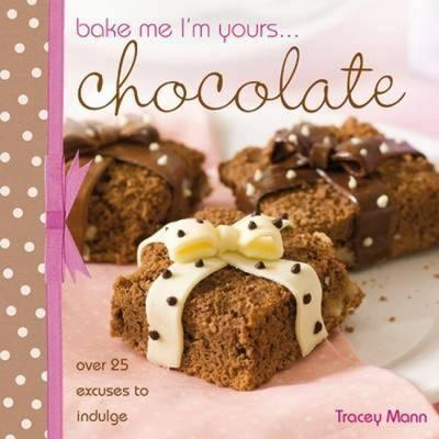 Bake Me, I'm Yours... Chocolate : Over 25 Excuses to Indulge