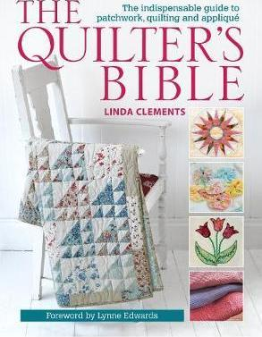 The Quilter's Bible : The Indispensable Guide to Patchwork, Quilting and Applique